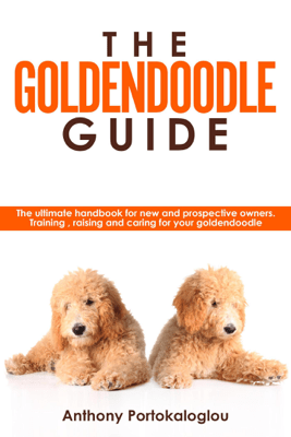 The Goldendoodle Guide:The Ultimate Handbook for New and Prospective Owners. Training, Raising and Caring For Your Goldendoodle - Anthony Portokaloglou