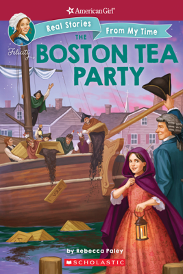 The Boston Tea Party (American Girl: Real Stories from my Time) - Rebecca Paley