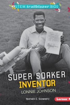 Super Soaker Inventor Lonnie Johnson - Heather E. Schwartz