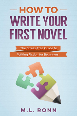 How to Write Your First Novel: The Stress-Free Guide to Writing Fiction for Beginners - M.L. Ronn