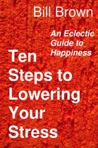 Ten Steps to Lowering Your Stress: An Eclectic Guide to Happiness - Bill Brown pdf download