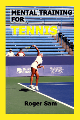 Mental Training For Tennis: Using Sports Psychology and Eastern Spiritual Practices As Tennis Training - Roger Sam