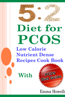 5 2 Diet for PCOS: Low Calorie Nutrient Dense Recipes Cook Book With PCOS Diet Guide - Emma Howells