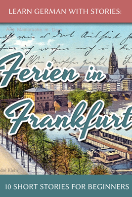 Learn German with Stories: Ferien in Frankfurt – 10 Short Stories for Beginners - André Klein