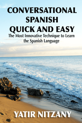 Conversational Spanish Quick and Easy: The Most Innovative Technique to Learn the Spanish Language. - Yatir Nitzany