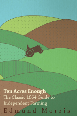 Ten Acres Enough - The Classic 1864 Guide to Independent Farming - William Morris