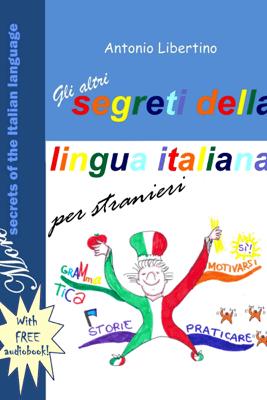 Gli Altri Segreti della Lingua Italiana per Stranieri: More Secrets of the Italian Language - Antonio Libertino