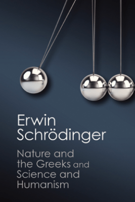 Nature and the Greeks' and 'Science and Humanism' - Erwin Schrodinger