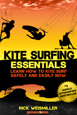Kitesurfing Essentials: Learn How to Kite Surf Safely and Easily NOW! - Rick Weismiller