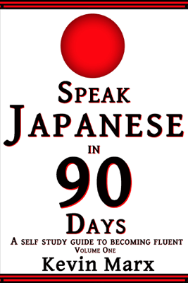 Speak Japanese in 90 Days: A Self Study Guide to Becoming Fluent, Volume One - Kevin Marx