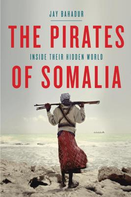 The Pirates of Somalia - Jay Bahadur