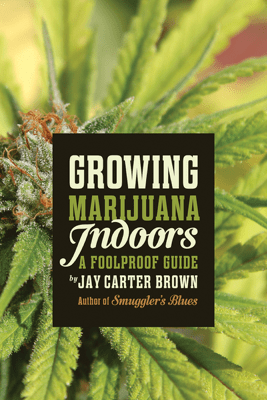 Growing Marijuana Indoors - Jay Carter Brown