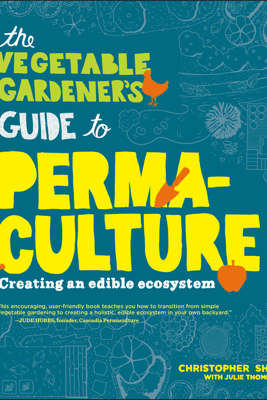 The Vegetable Gardener's Guide to Permaculture - Christopher Shein