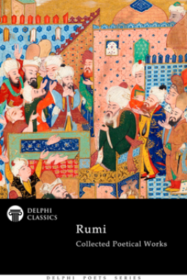 Collected Poetical Works of Rumi (Delphi Classics) - Jalāl ad-Dīn Muhammad Rūmī