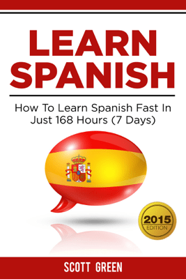 Learn Spanish : How To Learn Spanish Fast In Just 168 Hours (7 Days) - Scott Green