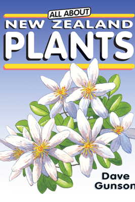 All About New Zealand Plants - Dave Gunson