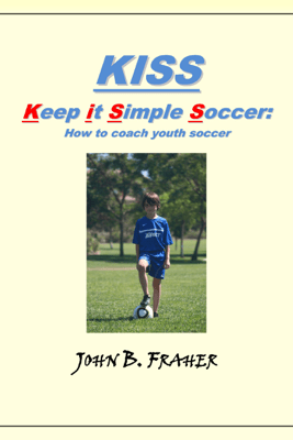 KISS: Keep it Simple Soccer: How to coach youth soccer - John Fraher