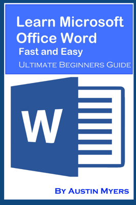 Learn Microsoft Office Word Fast and Easy: Ultimate Beginners Guide - Austin Myers