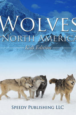 Wolves Of North America (Kids Edition) - Speedy Publishing