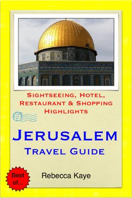 Jerusalem, Israel Travel Guide - Sightseeing, Hotel, Restaurant & Shopping Highlights (Illustrated) - Rebecca Kaye