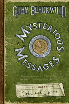Mysterious Messages: A History of Codes and Ciphers - Gary Blackwood