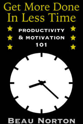 Get More Done in Less Time: Productivity & Motivation 101 - Beau Norton