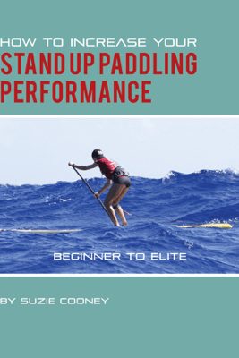 How to Increase Your Stand Up Paddling Performance - Suzie Cooney