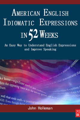 American English Idiomatic Expressions in 52 Weeks:  An Easy Way to Understand English Expressions and Improve Speaking - Dr. John Holleman