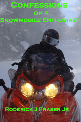 Confessions of a Snowmobile Enthusiast - Roderick Fraser, Jr