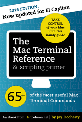 The Mac Terminal Reference and Scripting Primer - Jay Docherty