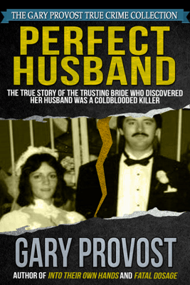 Perfect Husband: The True Story of the Trusting Bride Who Discovered Her Husband Was a Coldblooded Killer - Gary Provost