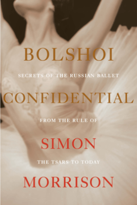 Bolshoi Confidential: Secrets of the Russian Ballet from the Rule of the Tsars to Today - Simon Morrison