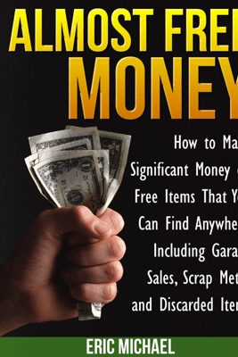 Almost Free Money: How to Make Significant Money on Free Items That You Can Find Anywhere, Including Garage Sales, Scrap Metal, and Discarded Items - Eric Michael