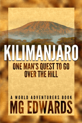 Kilimanjaro: One Man's Quest to Go Over the Hill - M.G. Edwards