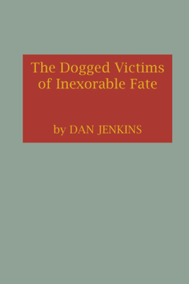 The Dogged Victims of Inexorable Fate - Dan Jenkins