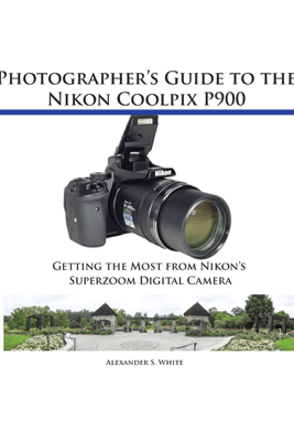 Photographer's Guide to the Nikon Coolpix P900 - Alexander White