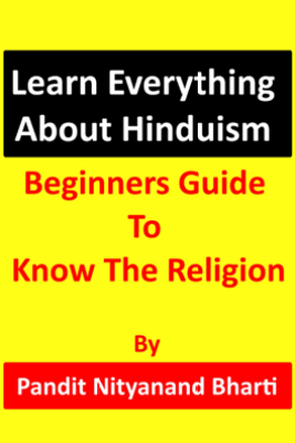 Learn Everything About Hinduism: Beginners Guide To Know The Religion - Pandit Nityanand Bharti