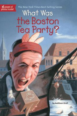 What Was the Boston Tea Party? - Kathleen Krull, Who HQ & Lauren Mortimer