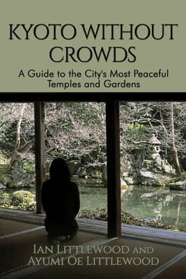 Kyoto Without Crowds: A Guide To The City's Most Peaceful Temples And Gardens - Ian Littlewood & Ayumi Littlewood