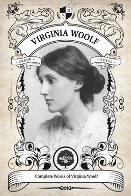 The Complete Works of Virginia Woolf (Illustrated, Inline Footnotes) - Virginia Woolf