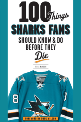 100 Things Sharks Fans Should Know and Do Before They Die - Ross McKeon