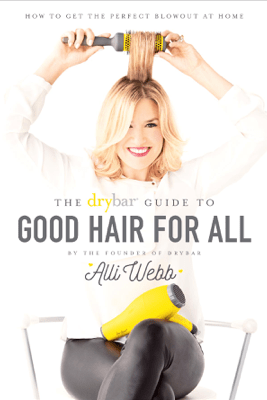 The Drybar Guide to Good Hair for All - Alli Webb