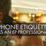 Thoughts About Phone Etiquette as an EP Professional