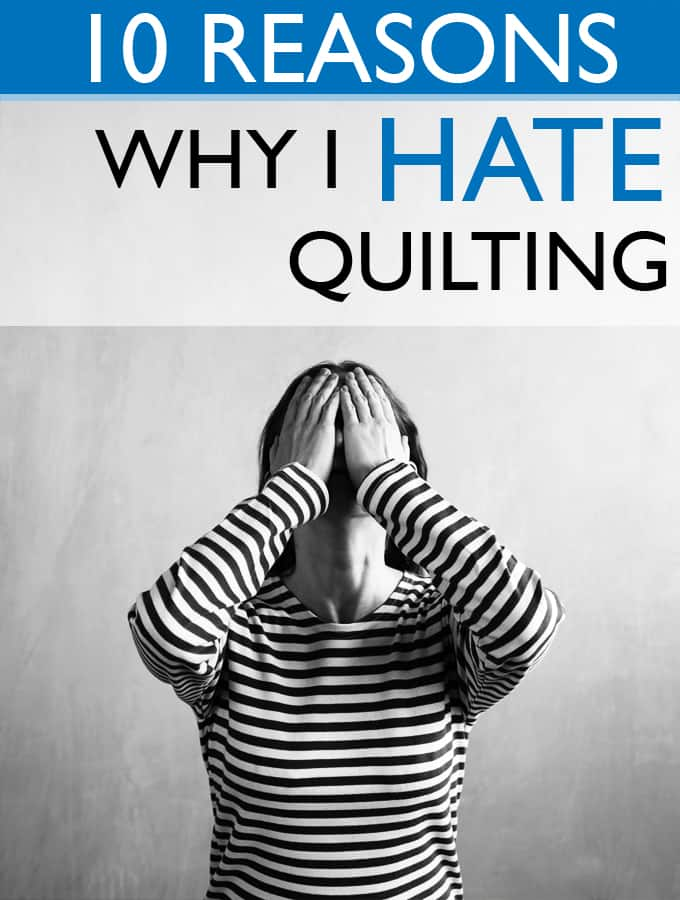 10 Reasons Why I Hate Quilting - At every stage in Quilting you have your highs and lows!