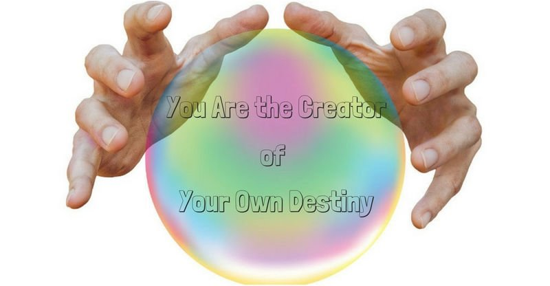 you are the creator of your own destiny