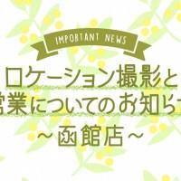【 函館店 】 ロケーション撮影のお休み と 重要なお知らせ