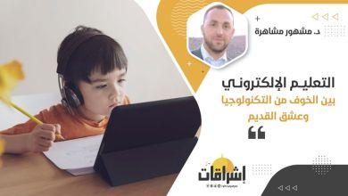 Photo of التعليم الإلكتروني بين الخوف من التكنولوجيا وعشق القديم