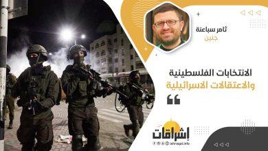 Photo of الانتخابات الفلسطينية والاعتقالات الاسرائيلية