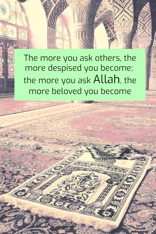 The more you ask others, the more despised you become. The more you ask ALLAH, the more beloved you become