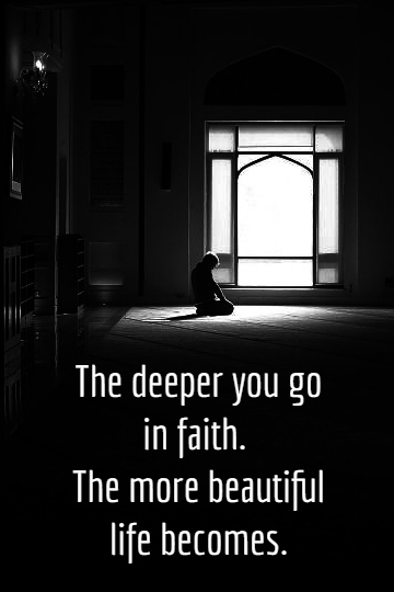The deeper you go in faith, the more beautiful life becomes